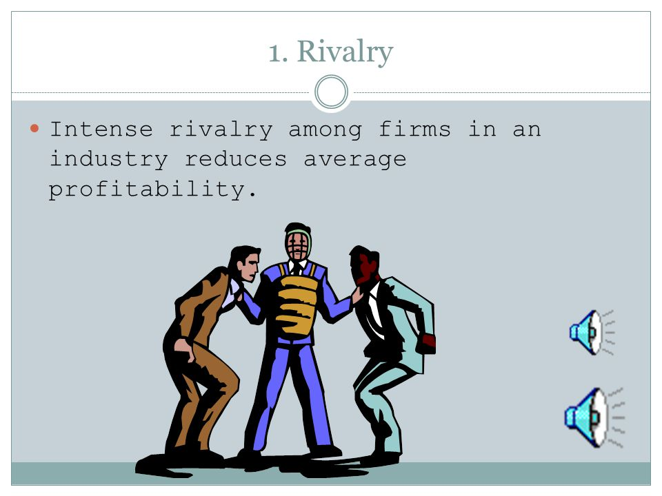 1. Rivalry Intense rivalry among firms in an industry reduces average profitability.
