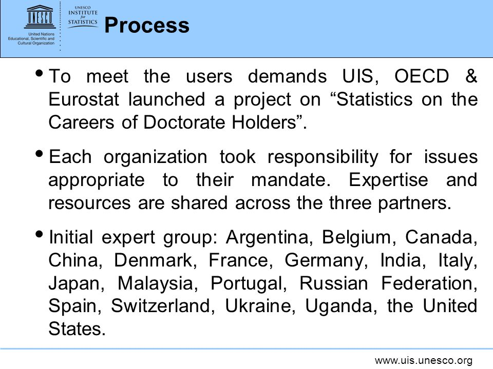ProcessTo meet the users demands UIS, OECD & Eurostat launched a project on Statistics on the Careers of Doctorate Holders .