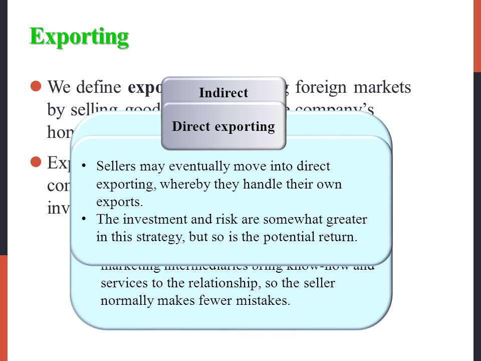 Exporting We define exporting as entering foreign markets by selling goods produced in the company's home country, often with little modification.