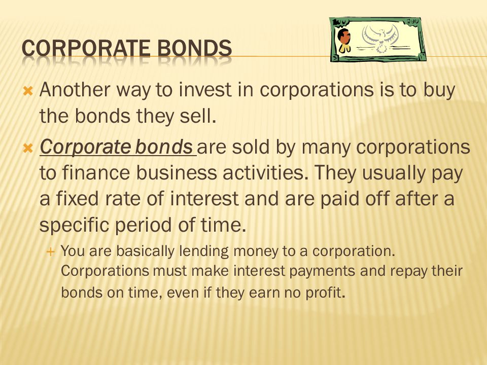 Corporate bonds Another way to invest in corporations is to buy the bonds they sell.