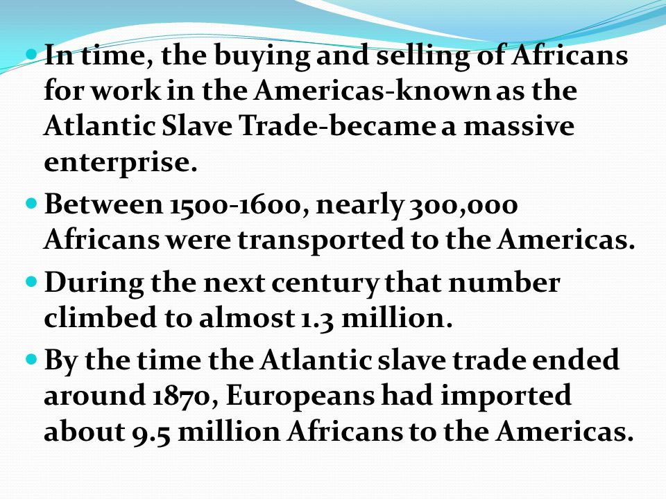 In time, the buying and selling of Africans for work in the Americas-known as the Atlantic Slave Trade-became a massive enterprise.