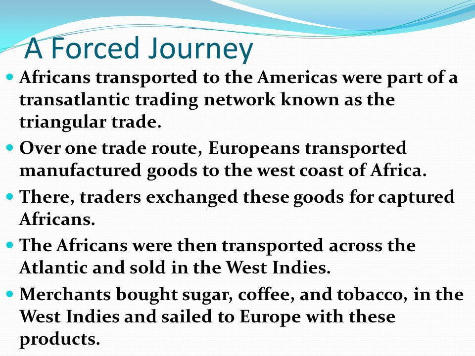 A Forced Journey Africans transported to the Americas were part of a transatlantic trading network known as the triangular trade.