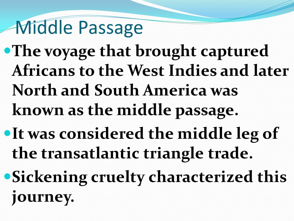 Middle Passage The voyage that brought captured Africans to the West Indies and later North and South America was known as the middle passage.