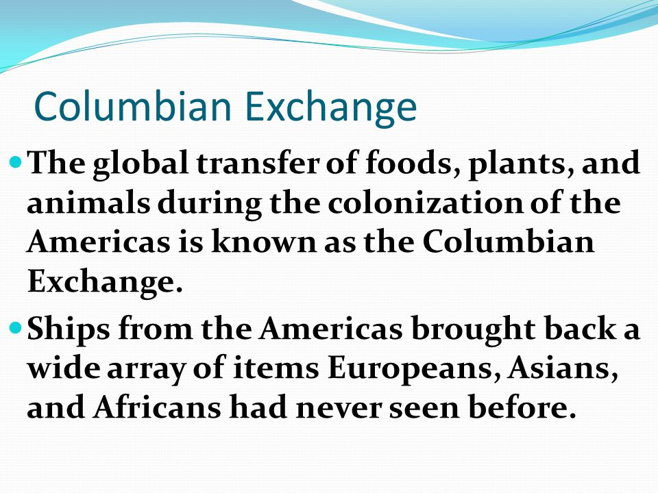 Columbian Exchange The global transfer of foods, plants, and animals during the colonization of the Americas is known as the Columbian Exchange.