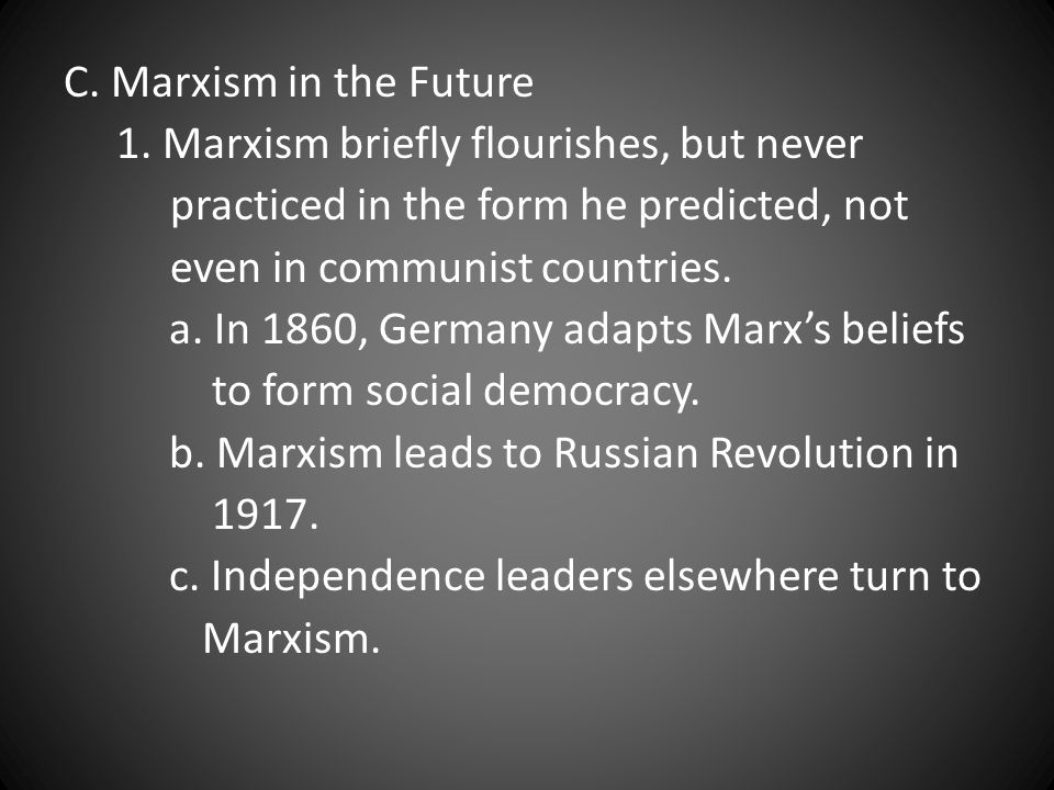 C. Marxism in the Future 1. Marxism briefly flourishes, but never. practiced in the form he predicted, not.