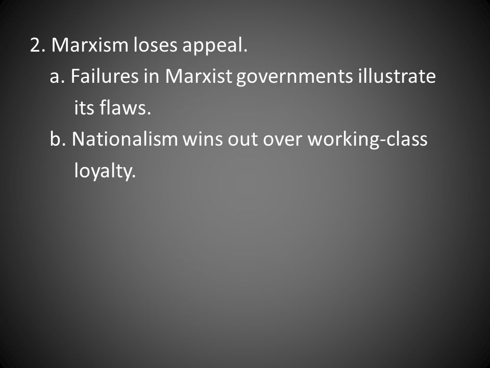 2. Marxism loses appeal. a. Failures in Marxist governments illustrate. its flaws. b. Nationalism wins out over working-class.