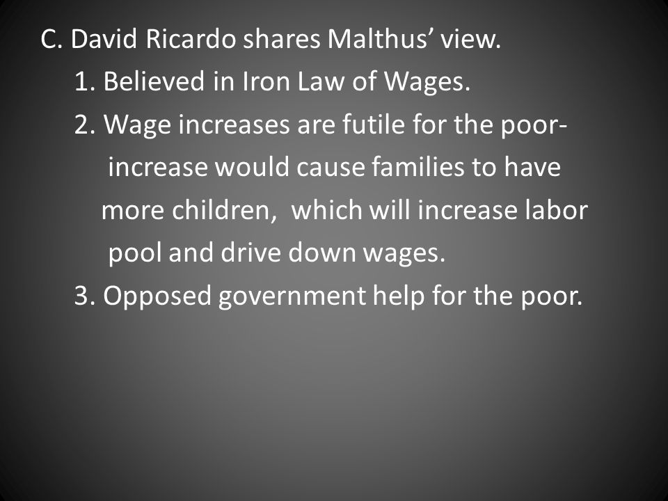 C. David Ricardo shares Malthus' view. 1. Believed in Iron Law of Wages.