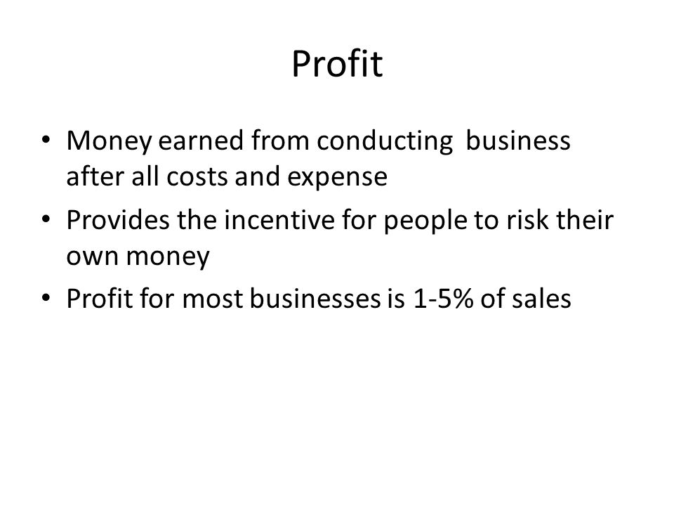 Profit Money earned from conducting business after all costs and expense. Provides the incentive for people to risk their own money.