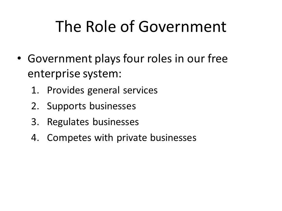 The Role of Government Government plays four roles in our free enterprise system: Provides general services.
