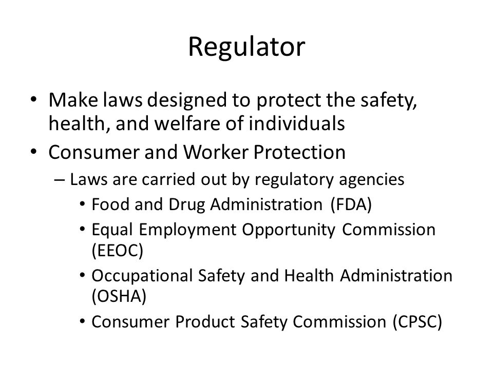 Regulator Make laws designed to protect the safety, health, and welfare of individuals. Consumer and Worker Protection.