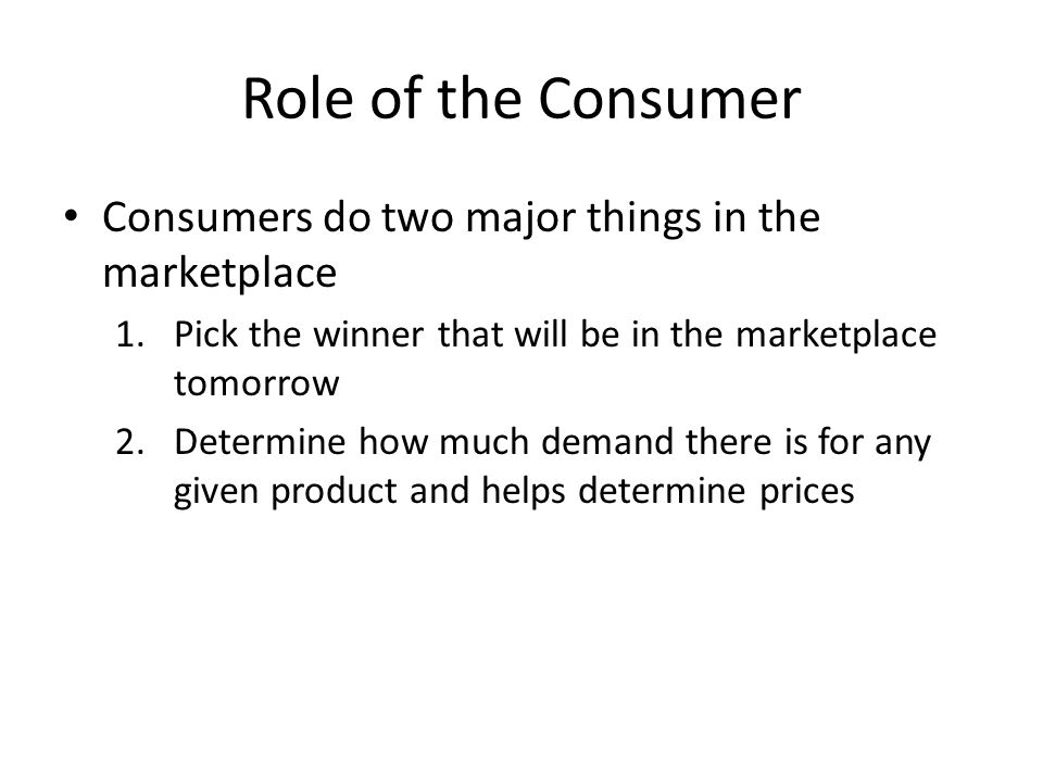 Role of the Consumer Consumers do two major things in the marketplace