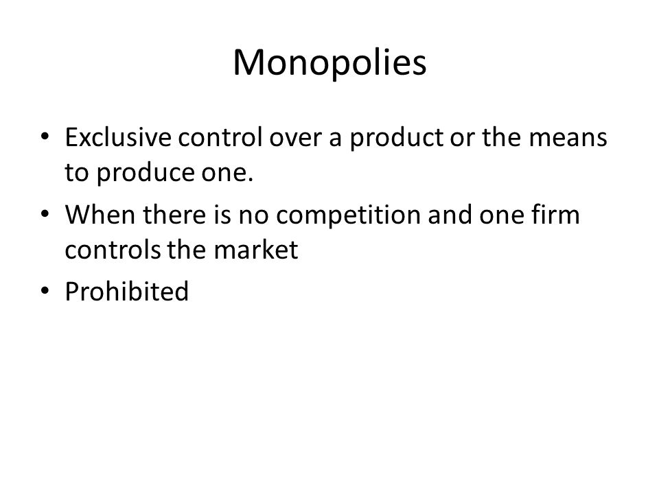 Monopolies Exclusive control over a product or the means to produce one. When there is no competition and one firm controls the market.