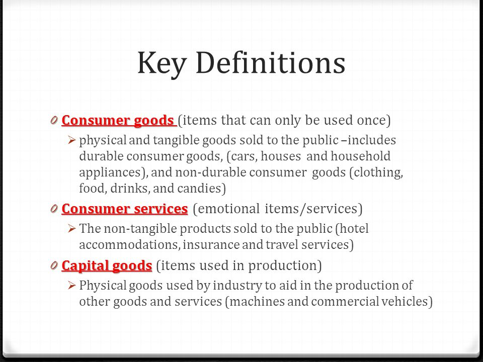Key Definitions Consumer goods (items that can only be used once)