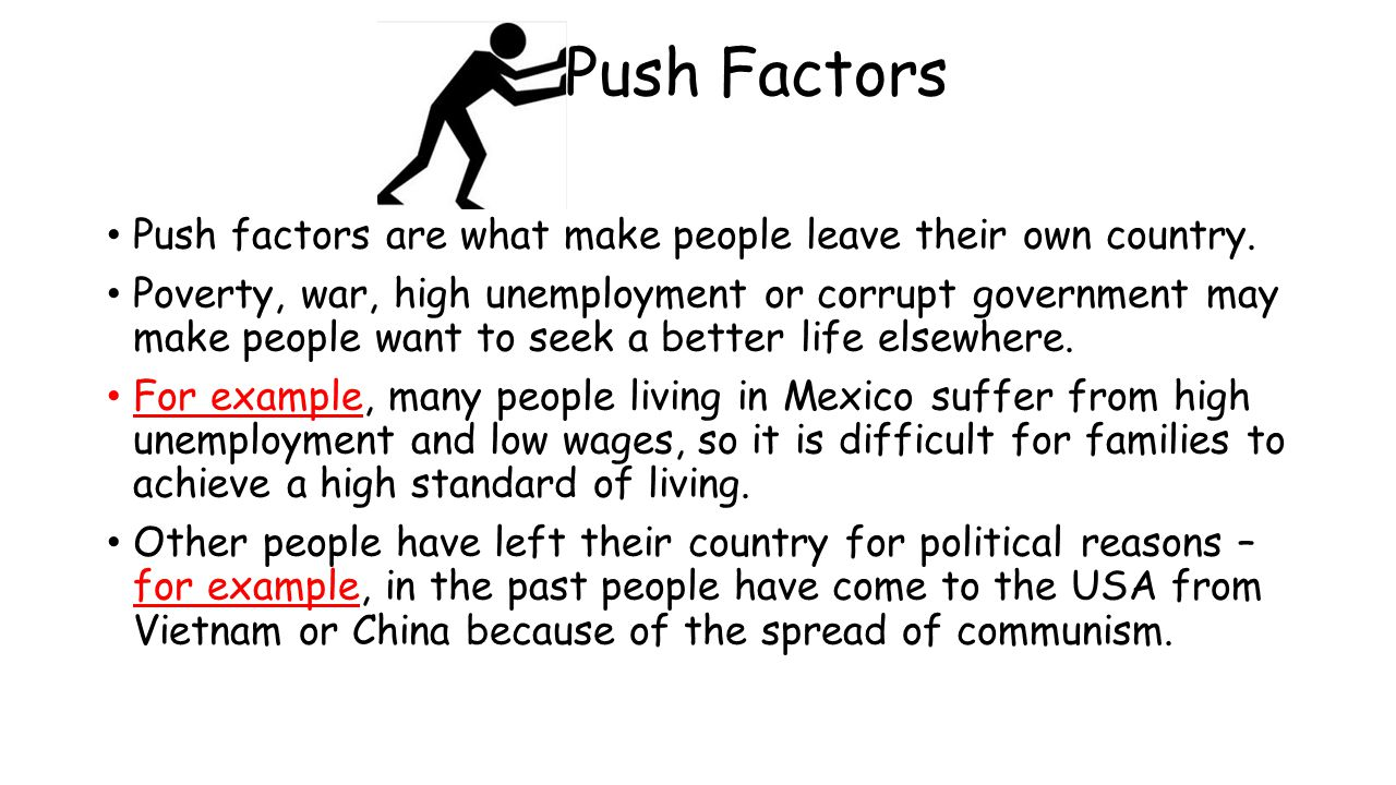Push Factors Push factors are what make people leave their own country.