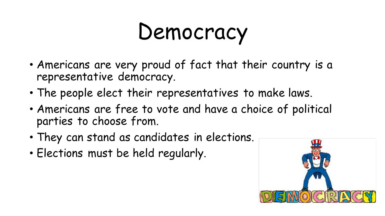 Democracy Americans are very proud of fact that their country is a representative democracy. The people elect their representatives to make laws.