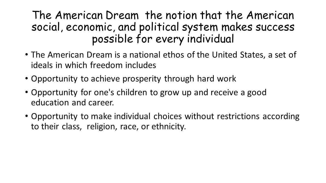 The American Dream the notion that the American social, economic, and political system makes success possible for every individual