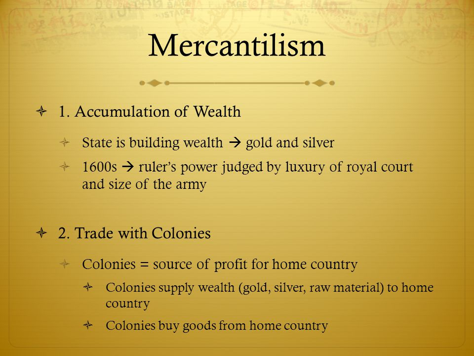 Mercantilism 1. Accumulation of Wealth 2. Trade with Colonies