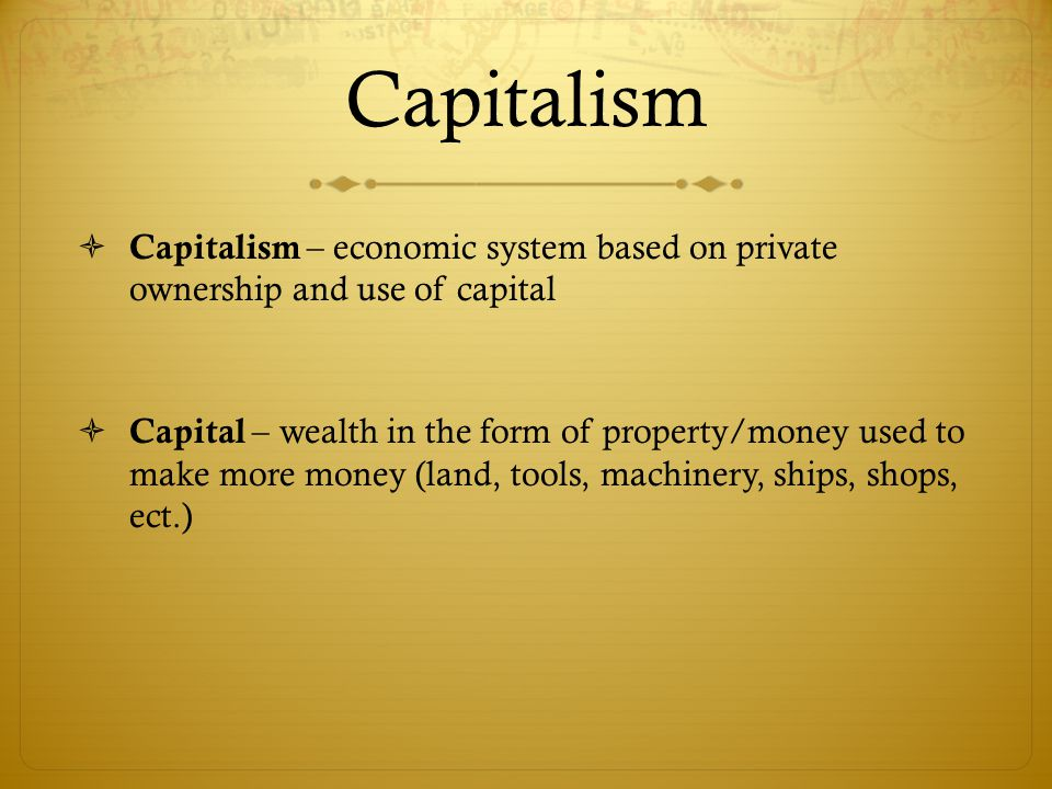 Capitalism Capitalism – economic system based on private ownership and use of capital.