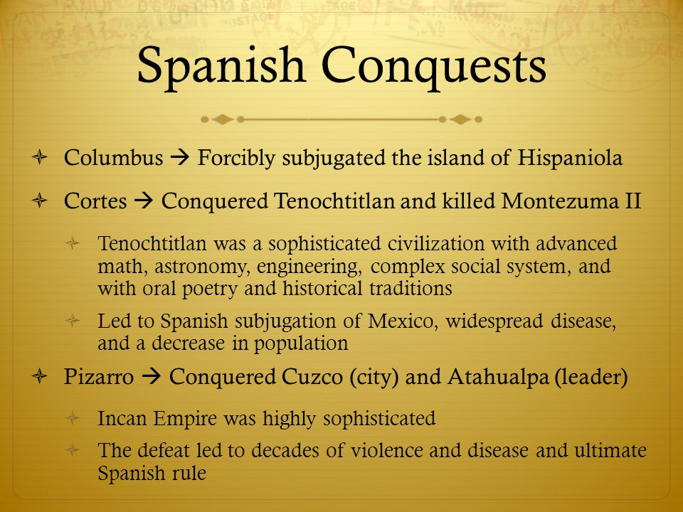 Spanish Conquests Columbus  Forcibly subjugated the island of Hispaniola. Cortes  Conquered Tenochtitlan and killed Montezuma II.