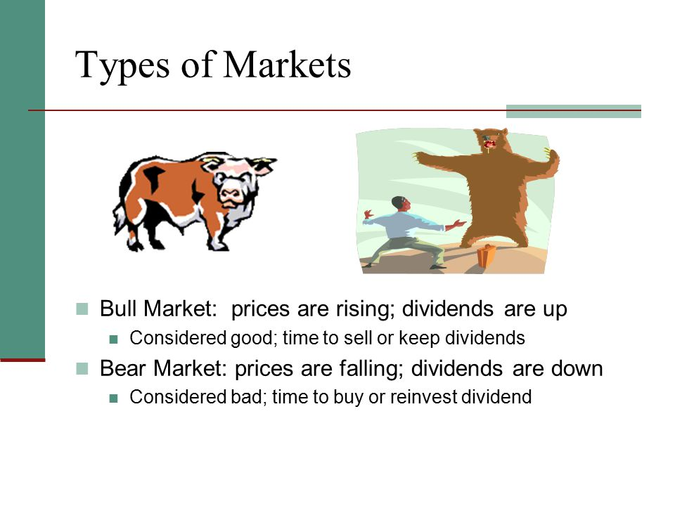 Types of Markets Bull Market: prices are rising; dividends are up
