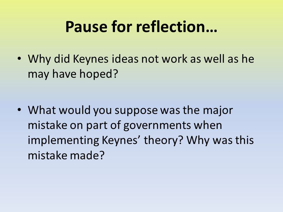 Pause for reflection… Why did Keynes ideas not work as well as he may have hoped
