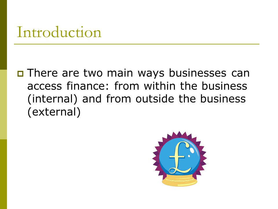 Introduction There are two main ways businesses can access finance: from within the business (internal) and from outside the business (external)