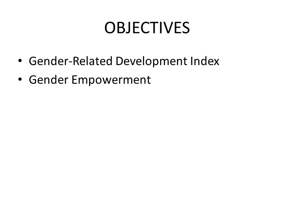 OBJECTIVES Gender-Related Development Index Gender Empowerment