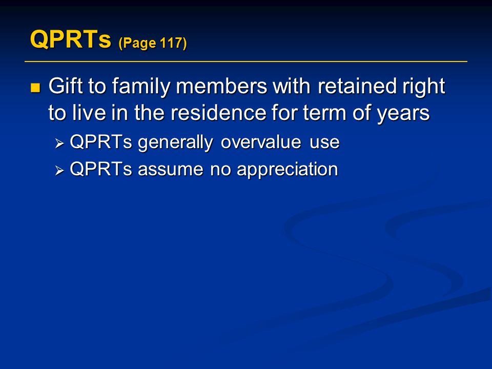 QPRTs (Page 117) Gift to family members with retained right to live in the residence for term of years.