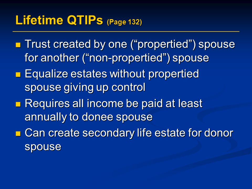Lifetime QTIPs (Page 132) Trust created by one ( propertied ) spouse for another ( non-propertied ) spouse.