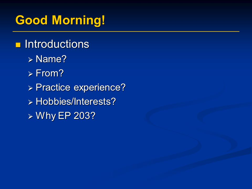 Good Morning! Introductions Name From Practice experience