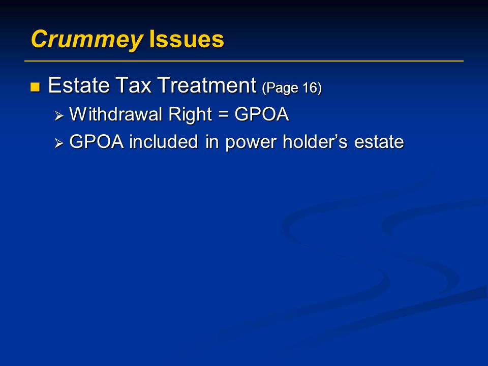 Crummey Issues Estate Tax Treatment (Page 16) Withdrawal Right = GPOA