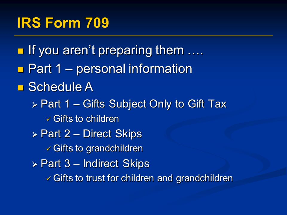 IRS Form 709 If you aren't preparing them ….