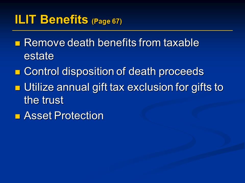 ILIT Benefits (Page 67) Remove death benefits from taxable estate