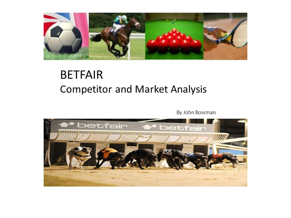 BETFAIR Competitor and Market Analysis By John Bowman BETFAIR