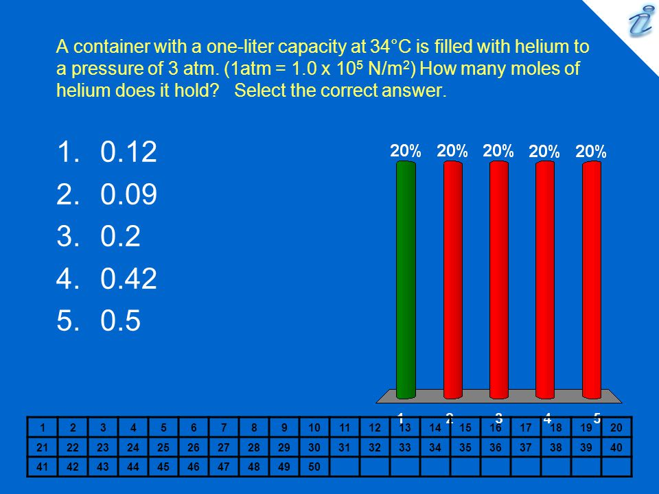 A container with a one-liter capacity at 34°C is filled with helium to a pressure of 3 atm. (1atm = 1.0 x 105 N/m2) How many moles of helium does it hold Select the correct answer.