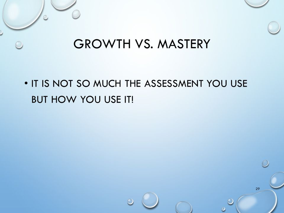 Growth vs. mastery It is not so much the assessment you use but how you use it!