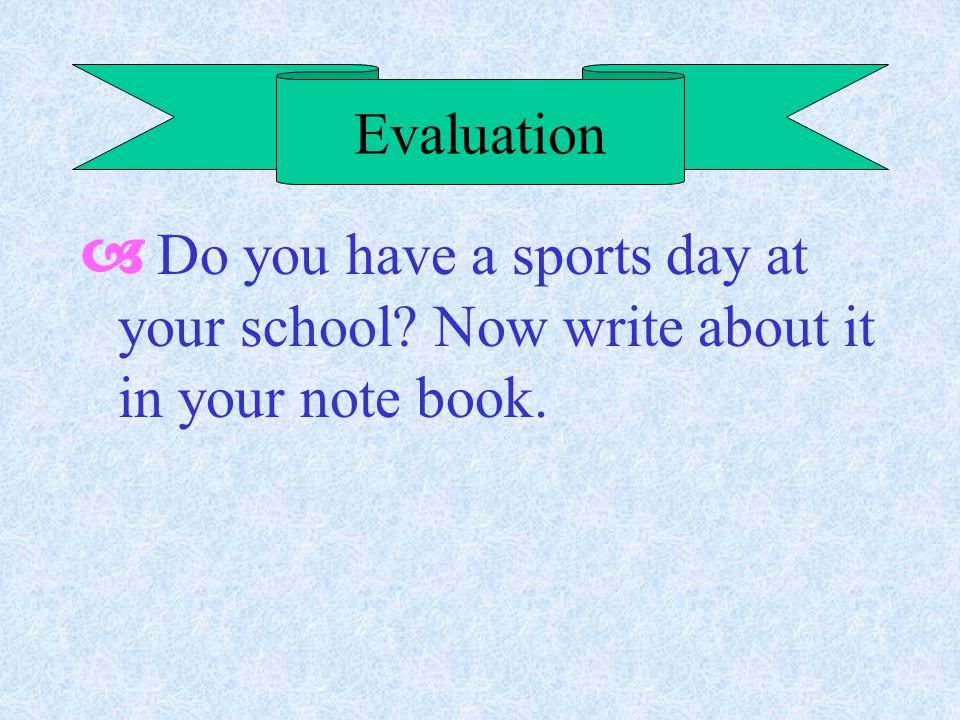 Evaluation  Do you have a sports day at your school Now write about it in your note book.