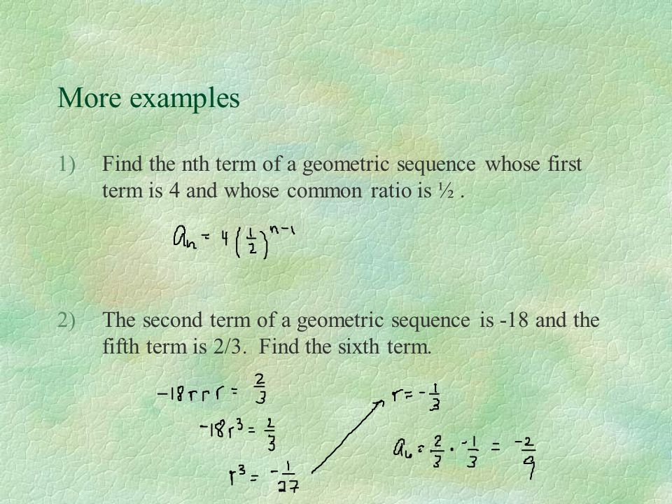 More examples Find the nth term of a geometric sequence whose first term is 4 and whose common ratio is ½ .