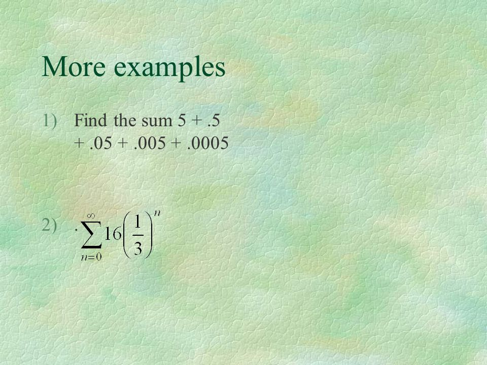 More examples Find the sum 5 + .5 + .05 + .005 + .0005 .