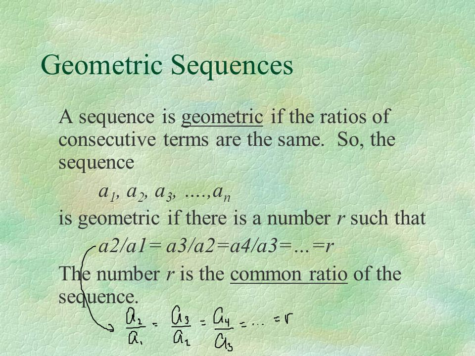 Geometric Sequences A sequence is geometric if the ratios of consecutive terms are the same. So, the sequence.