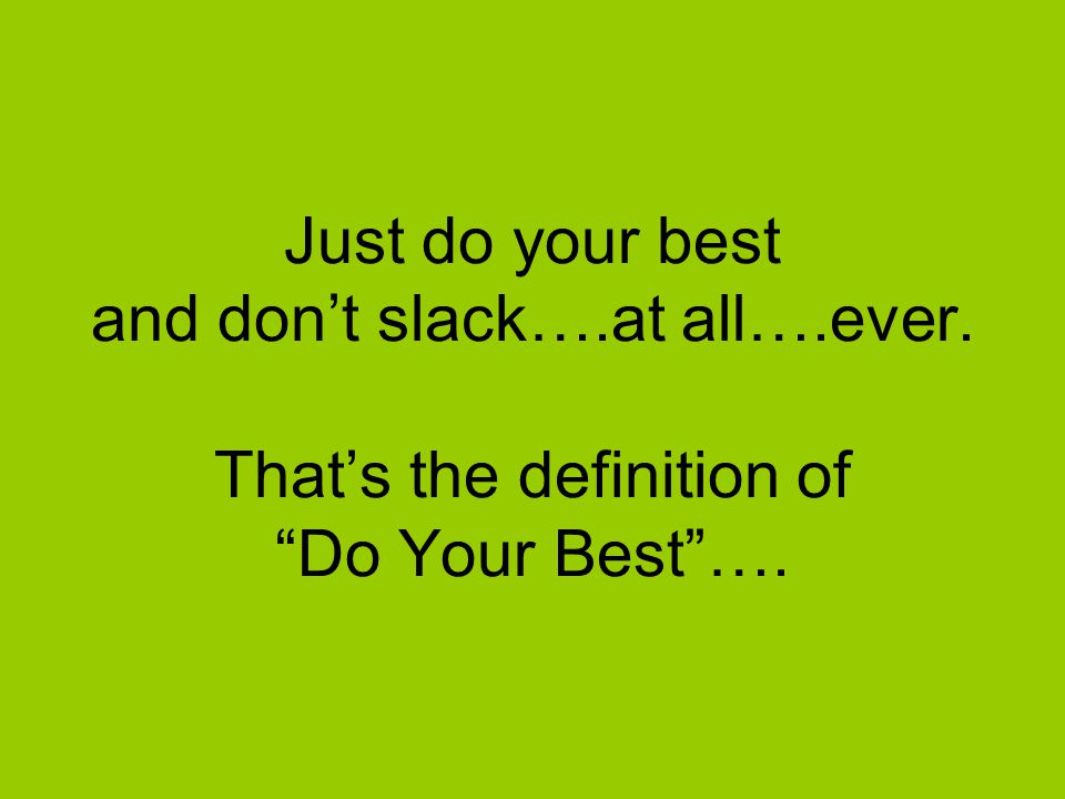 Just do your best and don't slack…. at all…. ever