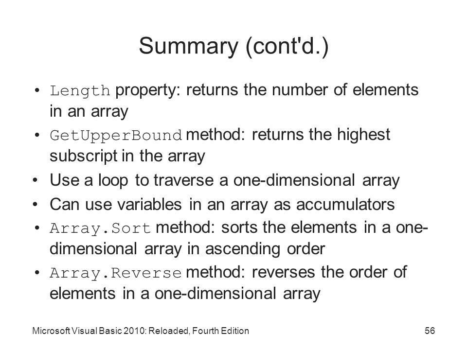 Summary (cont d.) Length property: returns the number of elements in an array. GetUpperBound method: returns the highest subscript in the array.