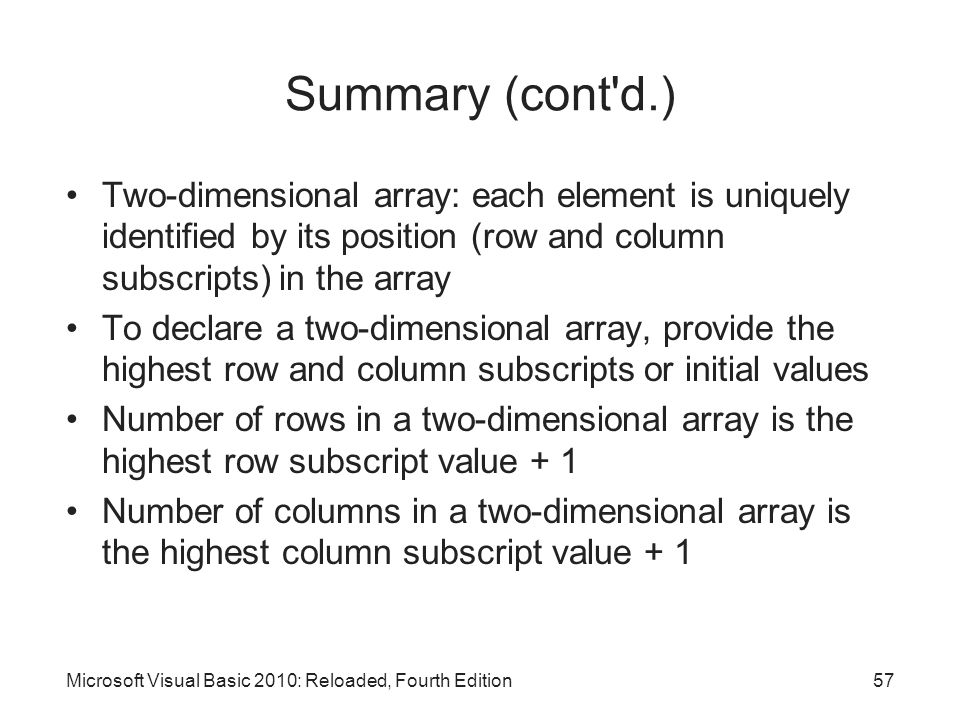 Summary (cont d.) Two-dimensional array: each element is uniquely identified by its position (row and column subscripts) in the array.