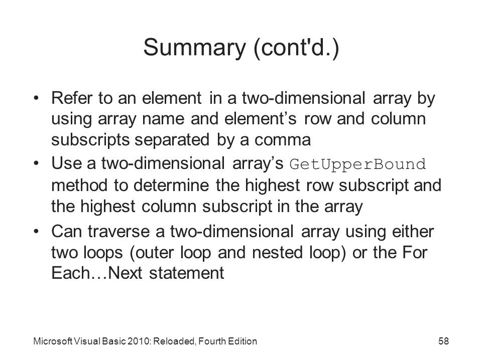 Summary (cont d.) Refer to an element in a two-dimensional array by using array name and element's row and column subscripts separated by a comma.