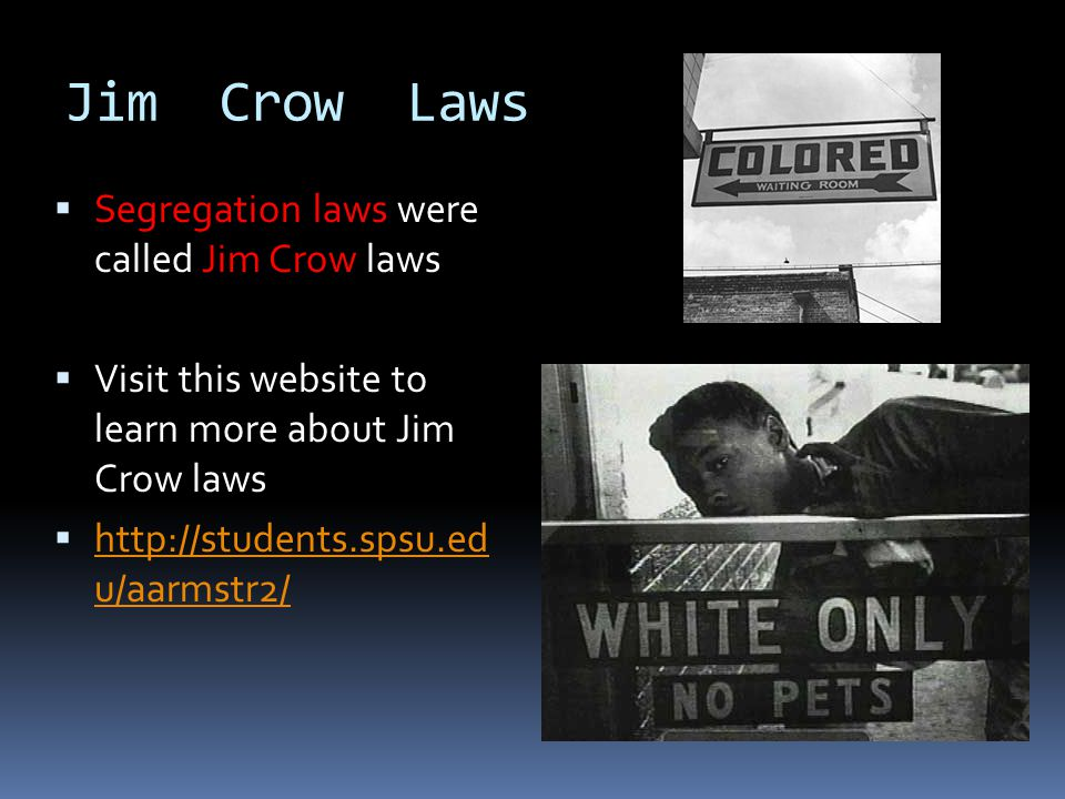 Jim Crow Laws Segregation laws were called Jim Crow laws