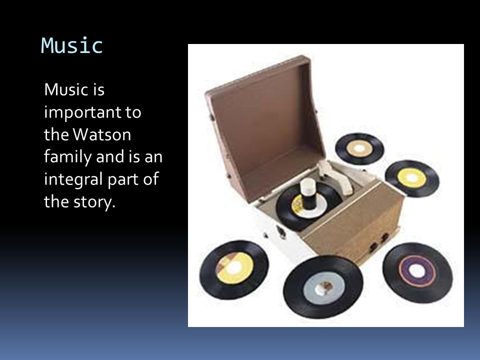 Music Music is important to the Watson family and is an integral part of the story.