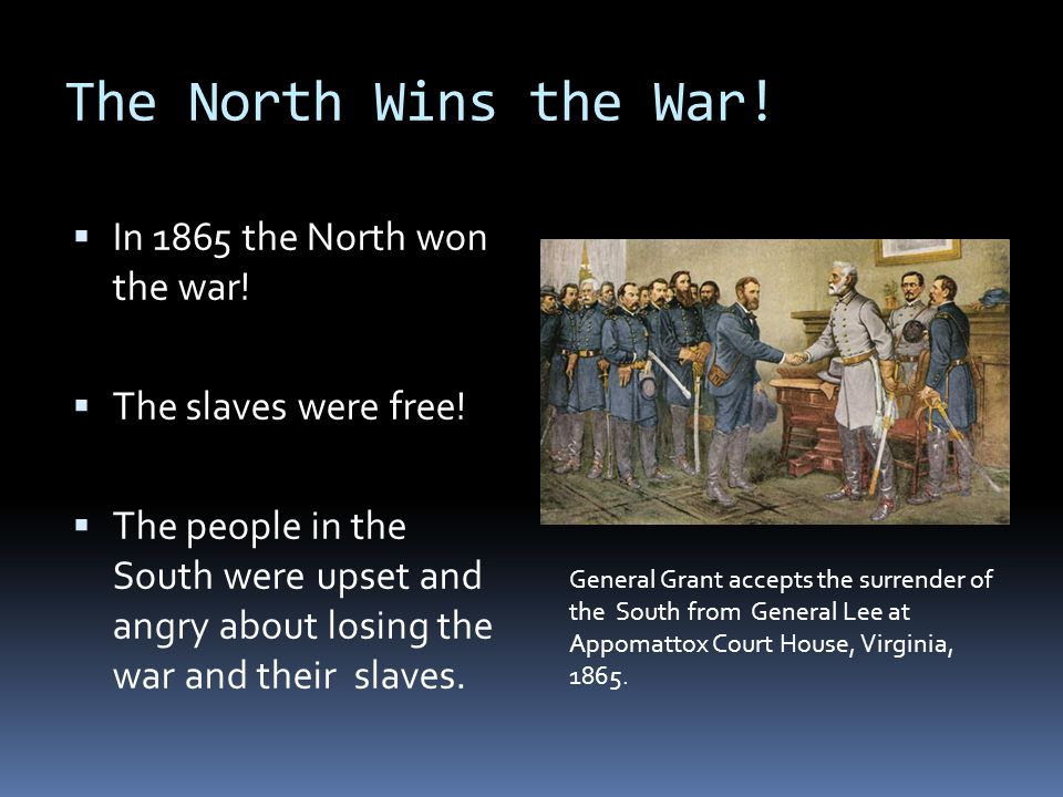 The North Wins the War! In 1865 the North won the war!