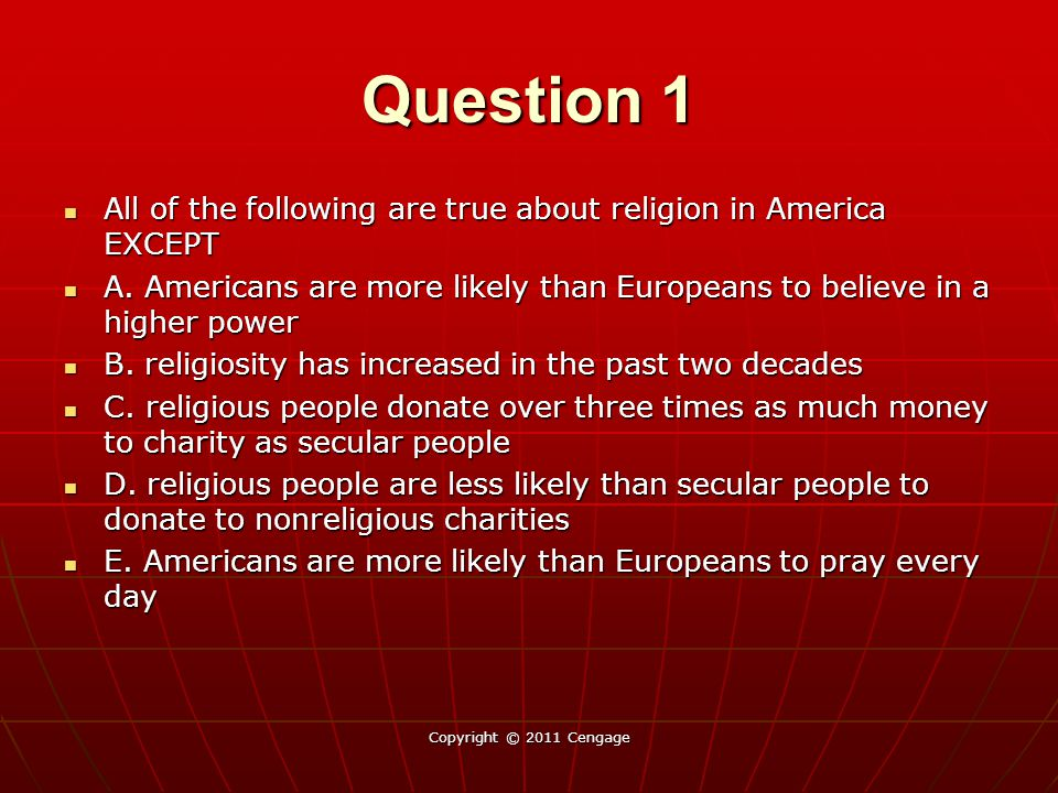 Question 1 All of the following are true about religion in America EXCEPT. A. Americans are more likely than Europeans to believe in a higher power.