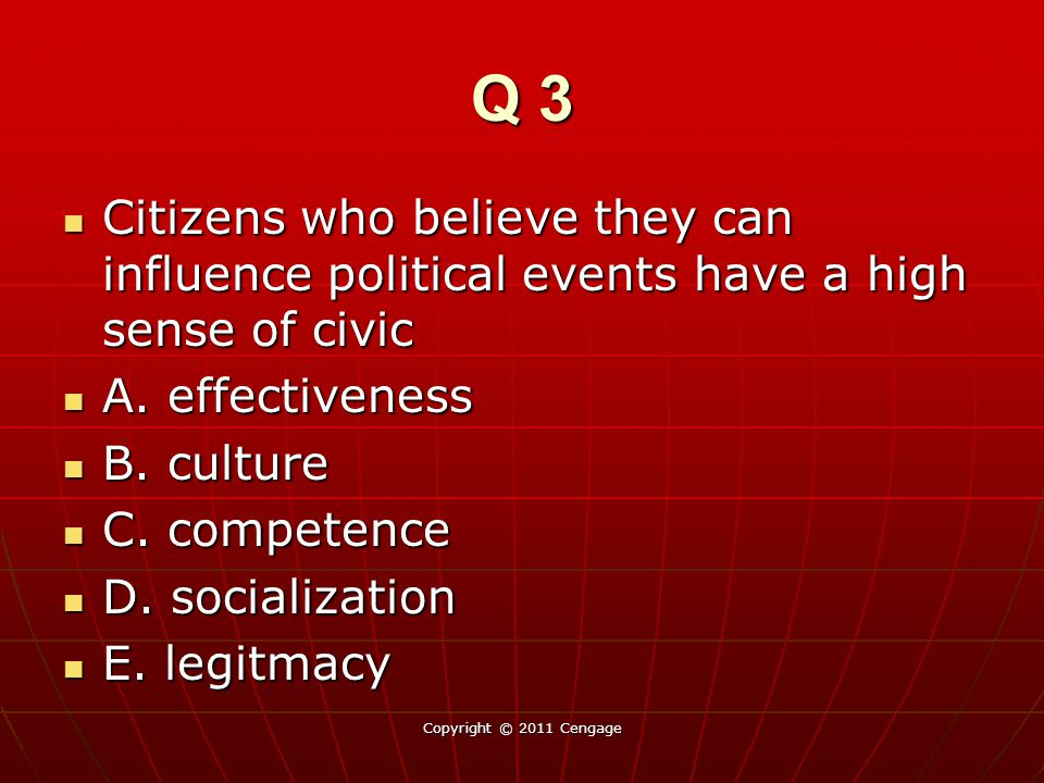 Q 3 Citizens who believe they can influence political events have a high sense of civic. A. effectiveness.