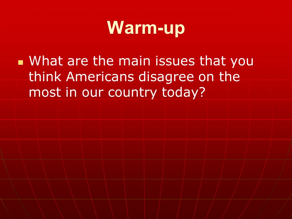 Warm-up What are the main issues that you think Americans disagree on the most in our country today